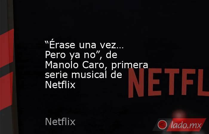 """""""Érase una vez… Pero ya no"""", de Manolo Caro, primera serie musical de Netflix. Noticias en tiempo real"""