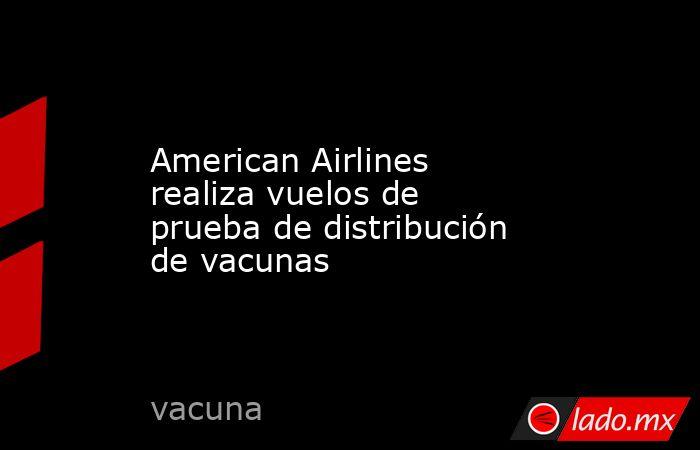 American Airlines realiza vuelos de prueba de distribución de vacunas. Noticias en tiempo real