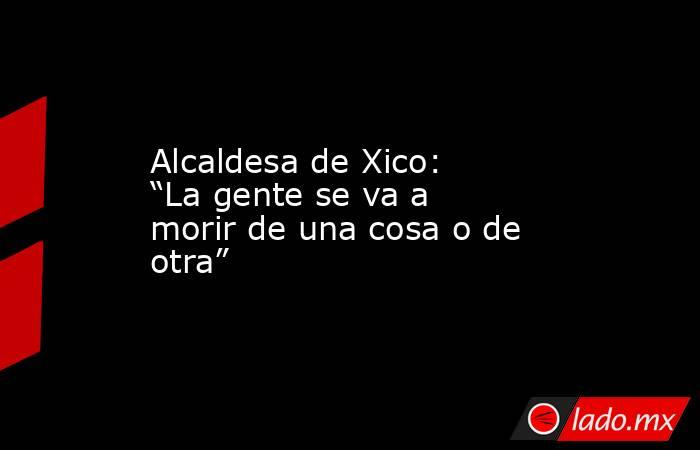 """Alcaldesa de Xico: """"La gente se va a morir de una cosa o de otra"""". Noticias en tiempo real"""