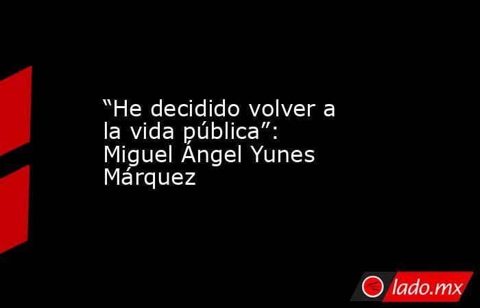 """""""He decidido volver a la vida pública"""": Miguel Ángel Yunes Márquez. Noticias en tiempo real"""