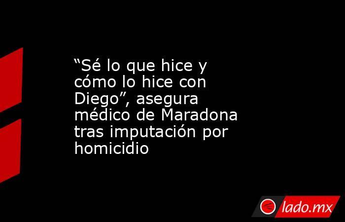 """""""Sé lo que hice y cómo lo hice con Diego"""", asegura médico de Maradona tras imputación por homicidio. Noticias en tiempo real"""