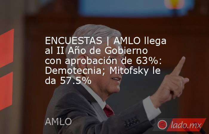 ENCUESTAS | AMLO llega al II Año de Gobierno con aprobación de 63%: Demotecnia; Mitofsky le da 57.5%. Noticias en tiempo real
