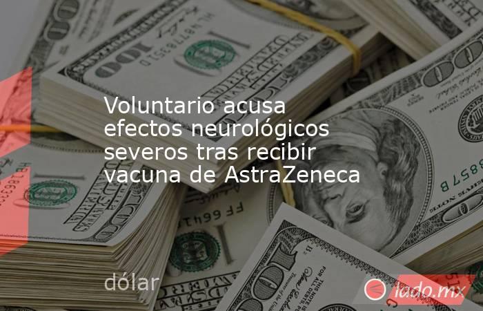 Voluntario acusa efectos neurológicos severos tras recibir vacuna de AstraZeneca. Noticias en tiempo real