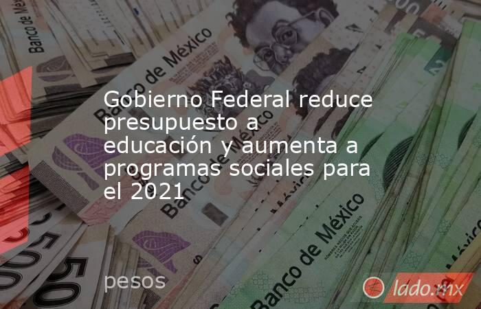 Gobierno Federal reduce presupuesto a educación y aumenta a programas sociales para el 2021. Noticias en tiempo real