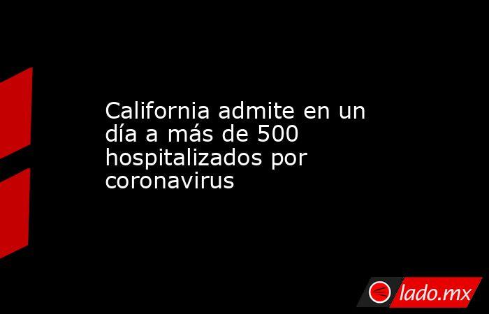 California admite en un día a más de 500 hospitalizados por coronavirus. Noticias en tiempo real