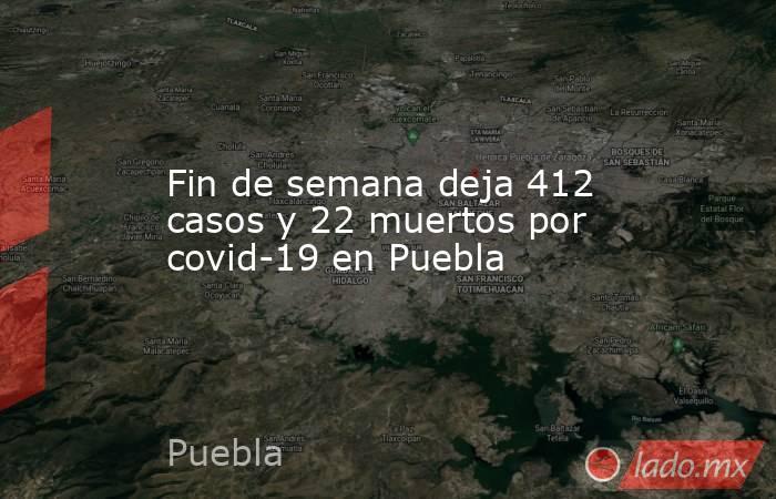 Fin de semana deja 412 casos y 22 muertos por covid-19 en Puebla. Noticias en tiempo real