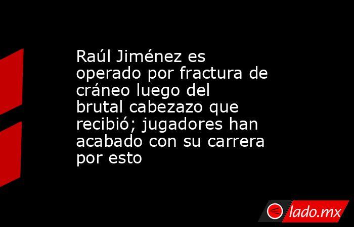 Raúl Jiménez es operado por fractura de cráneo luego del brutal cabezazo que recibió; jugadores han acabado con su carrera por esto. Noticias en tiempo real