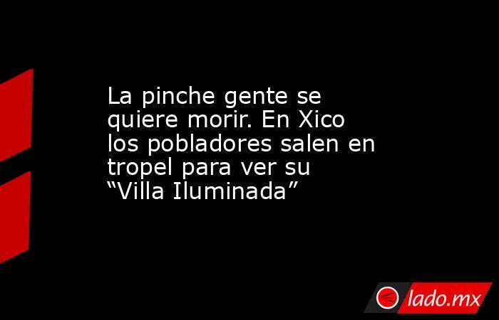 """La pinche gente se quiere morir. En Xico los pobladores salen en tropel para ver su """"Villa Iluminada"""". Noticias en tiempo real"""