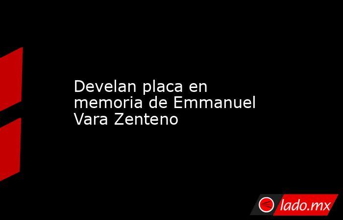 Develan placa en memoria de Emmanuel Vara Zenteno. Noticias en tiempo real