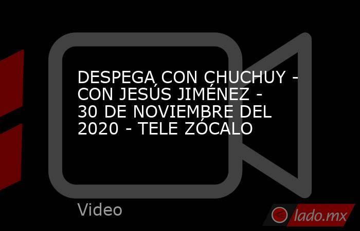 DESPEGA CON CHUCHUY - CON JESÚS JIMÉNEZ - 30 DE NOVIEMBRE DEL 2020 - TELE ZÓCALO. Noticias en tiempo real