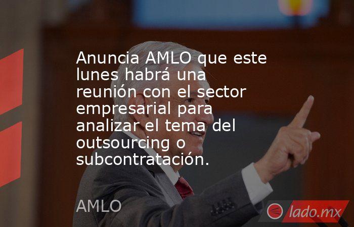 Anuncia AMLO que este lunes habrá una reunión con el sector empresarial para analizar el tema del outsourcing o subcontratación.. Noticias en tiempo real