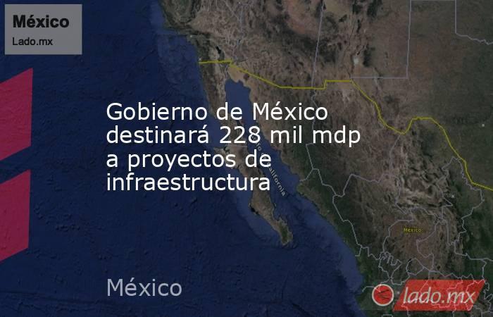 Gobierno de México destinará 228 mil mdp a proyectos de infraestructura. Noticias en tiempo real