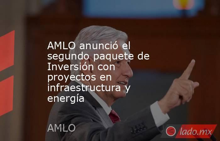 AMLO anunció el segundo paquete de Inversión con proyectos en infraestructura y energía. Noticias en tiempo real
