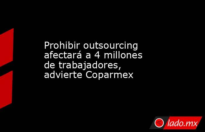 Prohibir outsourcing afectará a 4 millones de trabajadores, advierte Coparmex. Noticias en tiempo real