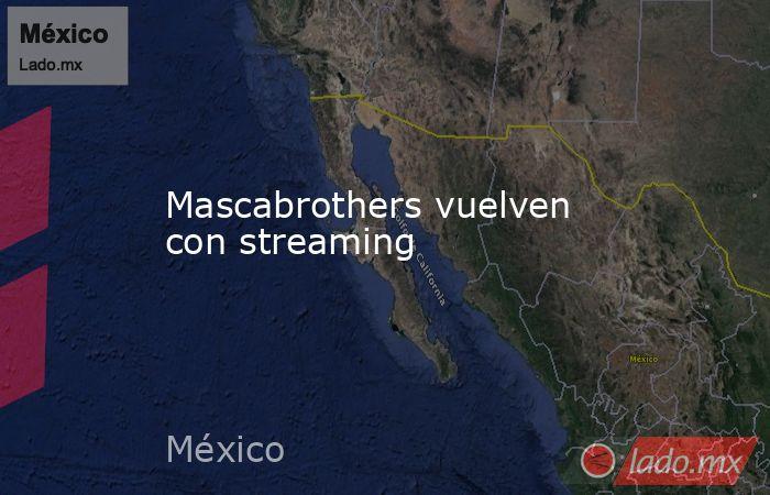 Mascabrothers vuelven con streaming. Noticias en tiempo real