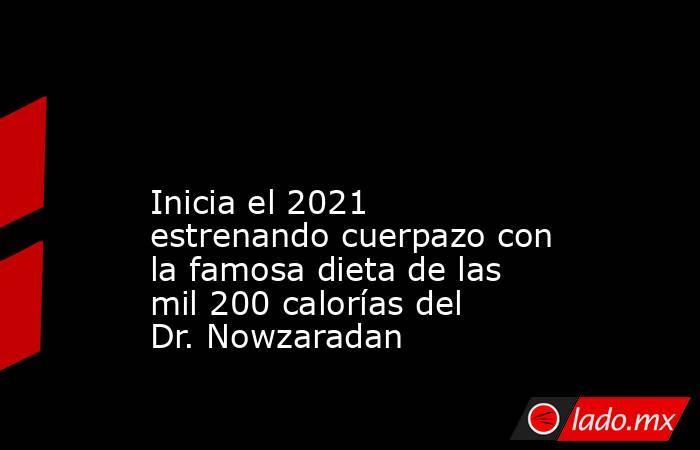 Inicia el 2021 estrenando cuerpazo con la famosa dieta de las mil 200 calorías del Dr. Nowzaradan . Noticias en tiempo real