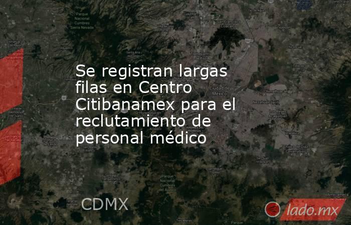 Se registran largas filas en Centro Citibanamex para el reclutamiento de personal médico   . Noticias en tiempo real