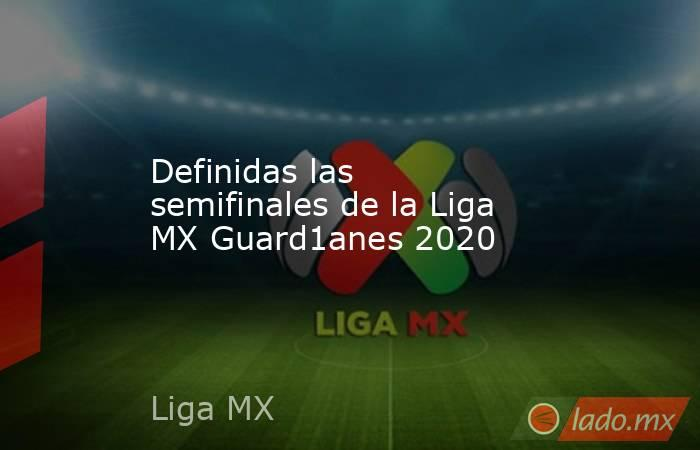 Definidas las semifinales de la Liga MX Guard1anes 2020. Noticias en tiempo real