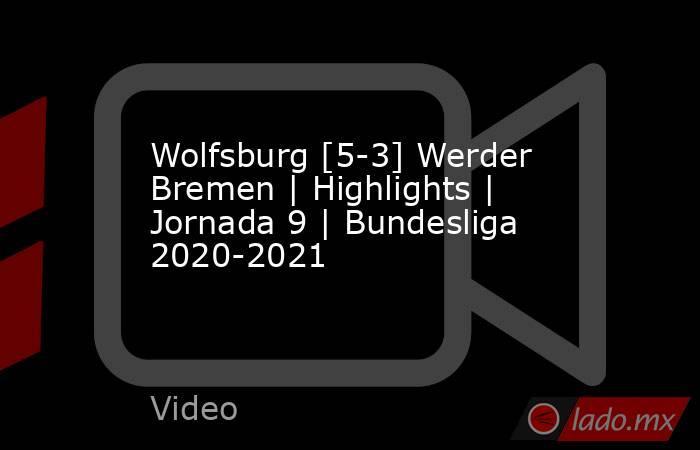 Wolfsburg [5-3] Werder Bremen | Highlights | Jornada 9 | Bundesliga 2020-2021. Noticias en tiempo real