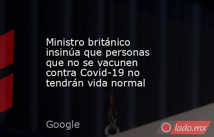 Ministro británico insinúa que personas que no se vacunen contra Covid-19 no tendrán vida normal . Noticias en tiempo real