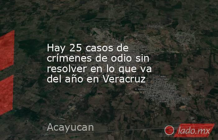 Hay 25 casos de crímenes de odio sin resolver en lo que va del año en Veracruz. Noticias en tiempo real