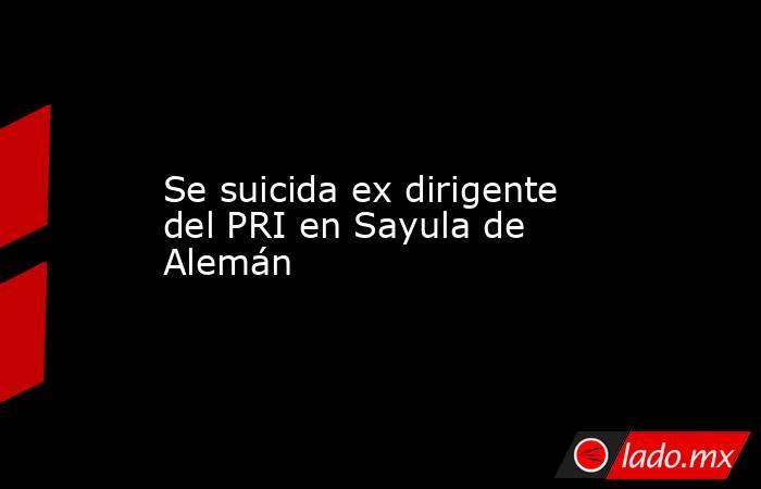 Se suicida ex dirigente del PRI en Sayula de Alemán. Noticias en tiempo real