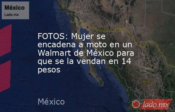 FOTOS: Mujer se encadena a moto en un Walmart de México para que se la vendan en 14 pesos. Noticias en tiempo real