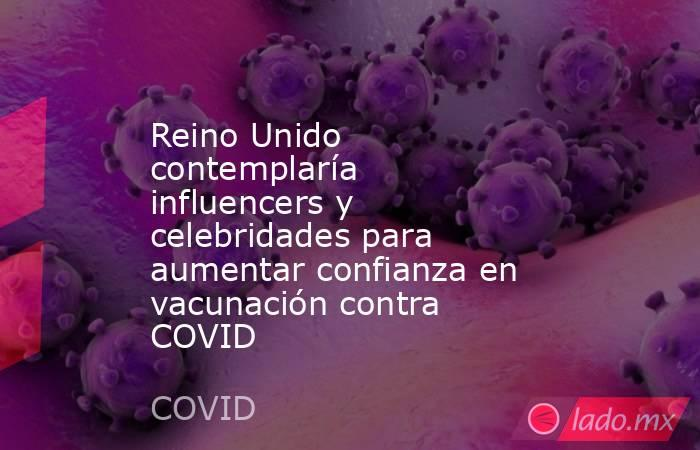 Reino Unido contemplaría influencers y celebridades para aumentar confianza en vacunación contra COVID. Noticias en tiempo real