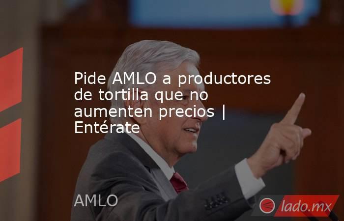 Pide AMLO a productores de tortilla que no aumenten precios | Entérate. Noticias en tiempo real