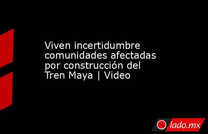 Viven incertidumbre comunidades afectadas por construcción del Tren Maya | Video. Noticias en tiempo real