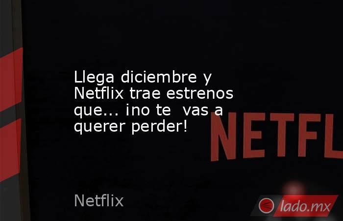 Llega diciembre y Netflix trae estrenos que... ¡no te  vas a querer perder!. Noticias en tiempo real