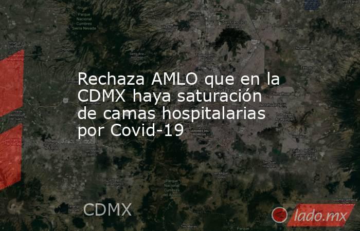 Rechaza AMLO que en la CDMX haya saturación de camas hospitalarias por Covid-19. Noticias en tiempo real