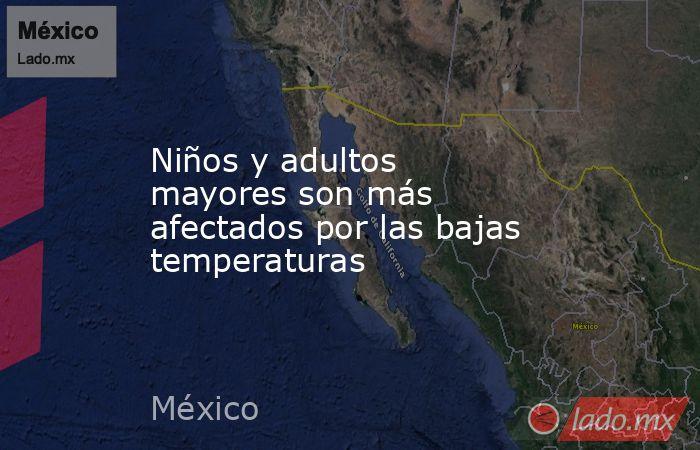 Niños y adultos mayores son más afectados por las bajas temperaturas. Noticias en tiempo real