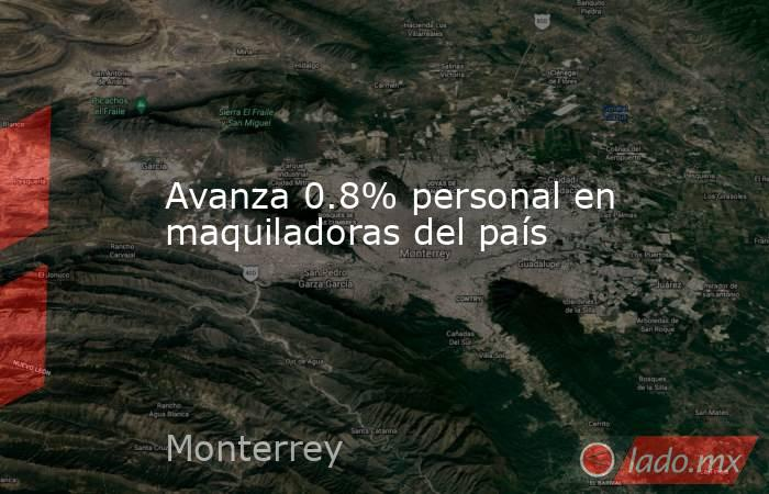 Avanza 0.8% personal en maquiladoras del país. Noticias en tiempo real