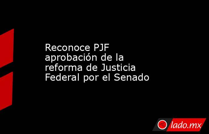 Reconoce PJF aprobación de la reforma de Justicia Federal por el Senado. Noticias en tiempo real