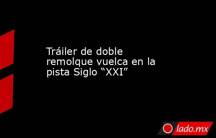 """Tráiler de doble remolque vuelca en la pista Siglo """"XXI"""". Noticias en tiempo real"""