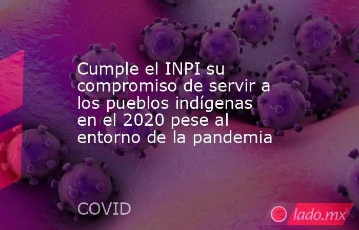 Cumple el INPI su compromiso de servir a los pueblos indígenas en el 2020 pese al entorno de la pandemia. Noticias en tiempo real