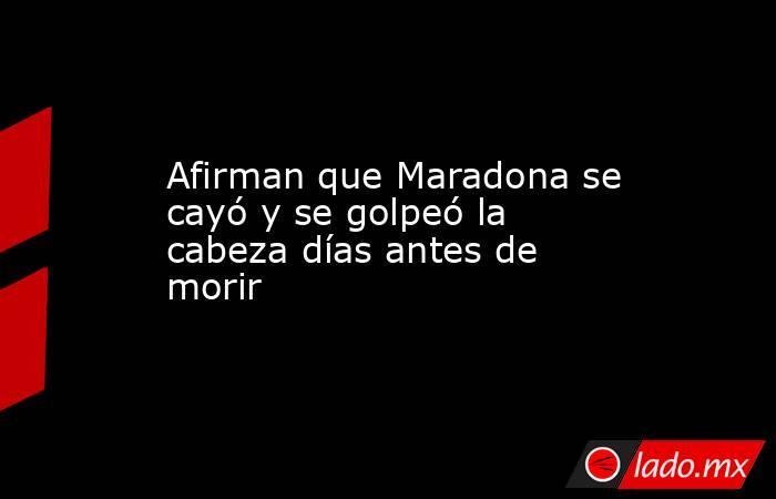 Afirman que Maradona se cayó y se golpeó la cabeza días antes de morir. Noticias en tiempo real