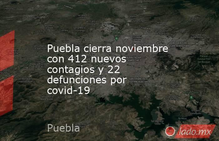 Puebla cierra noviembre con 412 nuevos contagios y 22 defunciones por covid-19. Noticias en tiempo real