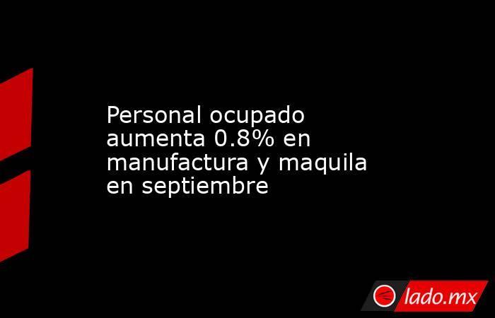 Personal ocupado aumenta 0.8% en manufactura y maquila en septiembre. Noticias en tiempo real