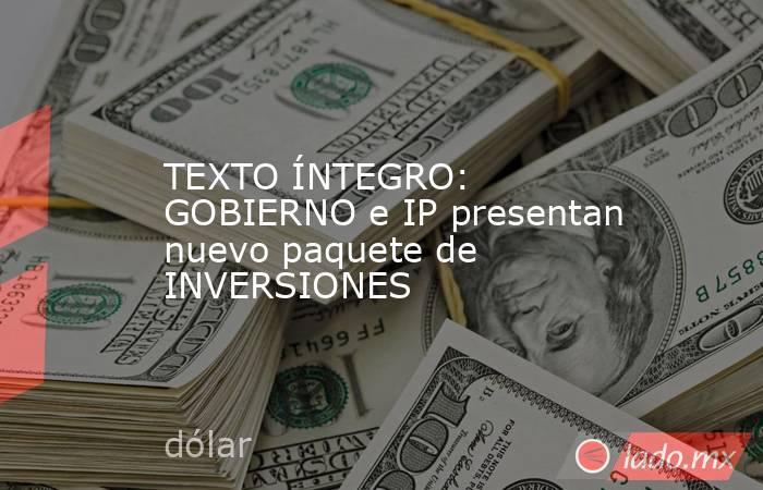 TEXTO ÍNTEGRO: GOBIERNO e IP presentan nuevo paquete de INVERSIONES. Noticias en tiempo real