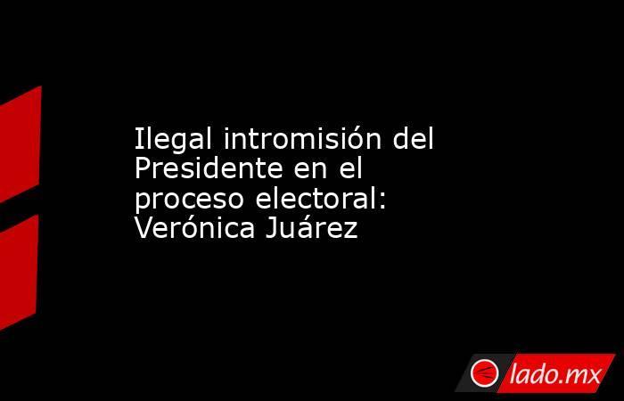 Ilegal intromisión del Presidente en el proceso electoral: Verónica Juárez. Noticias en tiempo real