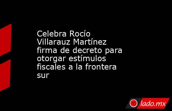 Celebra Rocío Villarauz Martínez firma de decreto para otorgar estímulos fiscales a la frontera sur. Noticias en tiempo real