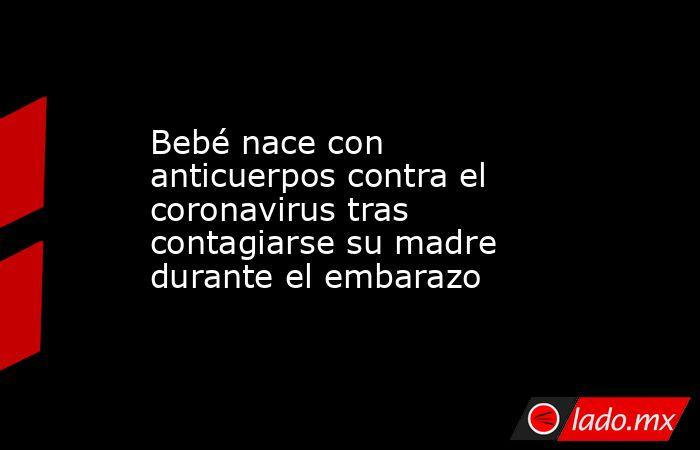 Bebé nace con anticuerpos contra el coronavirus tras contagiarse su madre durante el embarazo. Noticias en tiempo real