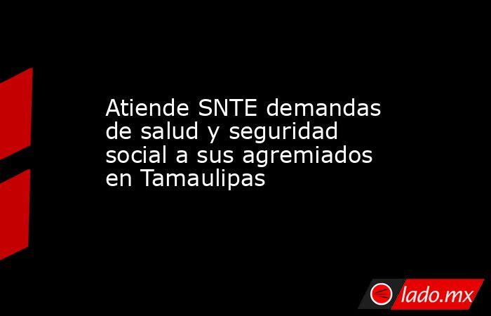 Atiende SNTE demandas de salud y seguridad social a sus agremiados en Tamaulipas. Noticias en tiempo real