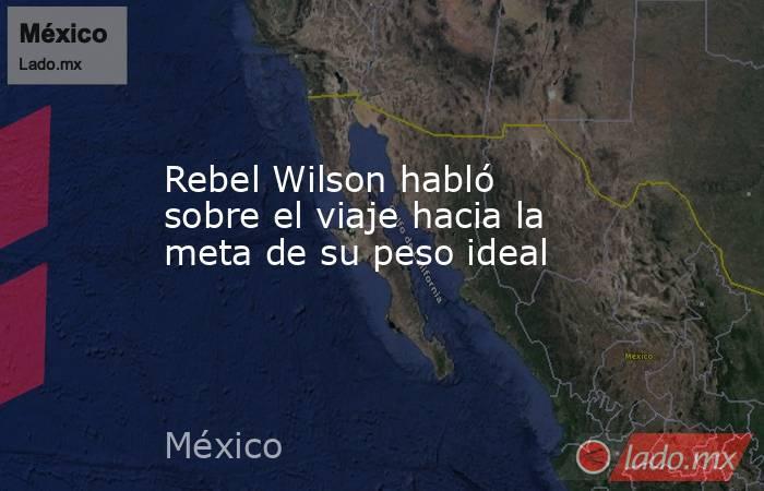Rebel Wilson habló sobre el viaje hacia la meta de su peso ideal. Noticias en tiempo real