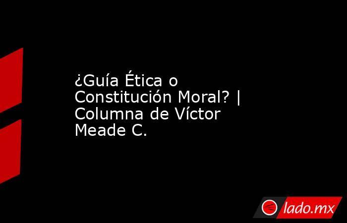 ¿Guía Ética o Constitución Moral? | Columna de Víctor Meade C.. Noticias en tiempo real