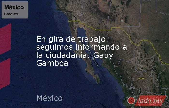 En gira de trabajo seguimos informando a la ciudadanía: Gaby Gamboa. Noticias en tiempo real