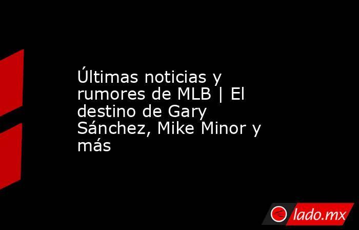 Últimas noticias y rumores de MLB | El destino de Gary Sánchez, Mike Minor y más. Noticias en tiempo real
