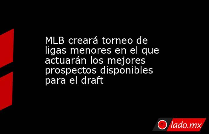 MLB creará torneo de ligas menores en el que actuarán los mejores prospectos disponibles para el draft. Noticias en tiempo real